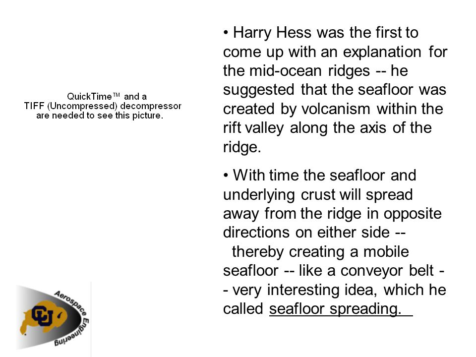 • Harry Hess was the first to come up with an explanation for the mid-ocean ridges -- he suggested that the seafloor was created by volcanism within the rift valley along the axis of the ridge.