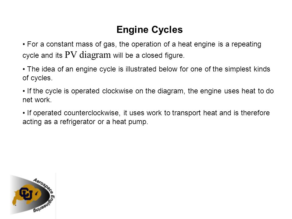 Engine Cycles • For a constant mass of gas, the operation of a heat engine is a repeating cycle and its PV diagram will be a closed figure.