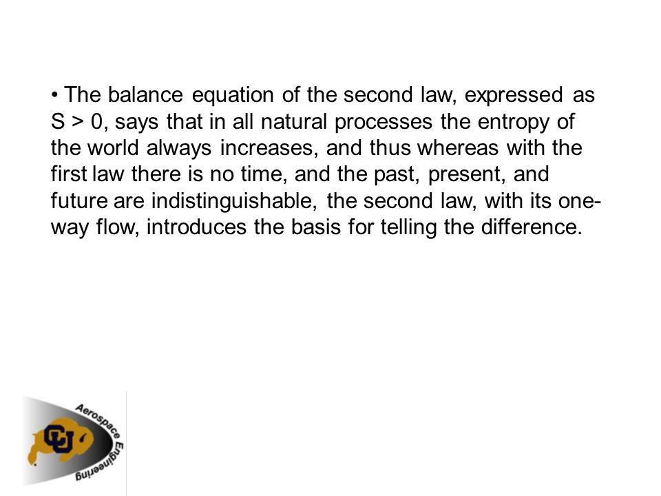 • The balance equation of the second law, expressed as S > 0, says that in all natural processes the entropy of the world always increases, and thus whereas with the first law there is no time, and the past, present, and future are indistinguishable, the second law, with its one-way flow, introduces the basis for telling the difference.