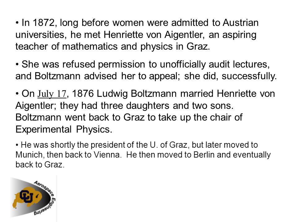 • In 1872, long before women were admitted to Austrian universities, he met Henriette von Aigentler, an aspiring teacher of mathematics and physics in Graz.