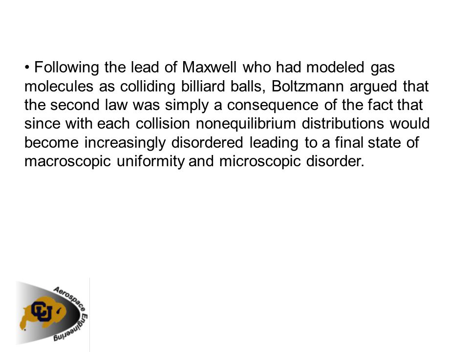 • Following the lead of Maxwell who had modeled gas molecules as colliding billiard balls, Boltzmann argued that the second law was simply a consequence of the fact that since with each collision nonequilibrium distributions would become increasingly disordered leading to a final state of macroscopic uniformity and microscopic disorder.