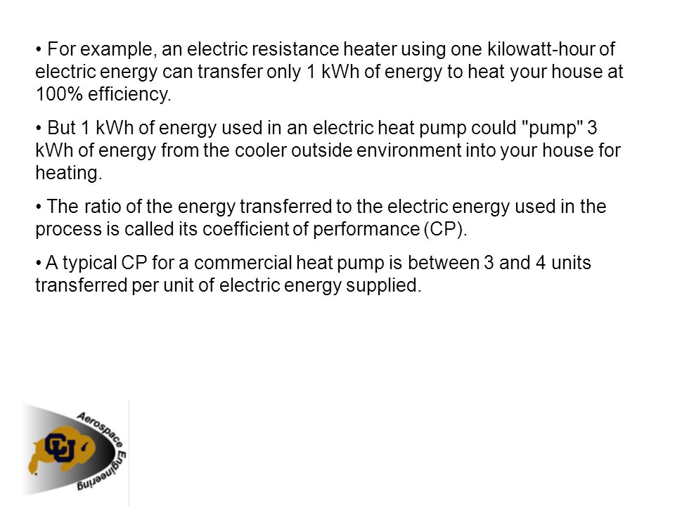 • For example, an electric resistance heater using one kilowatt-hour of electric energy can transfer only 1 kWh of energy to heat your house at 100% efficiency.