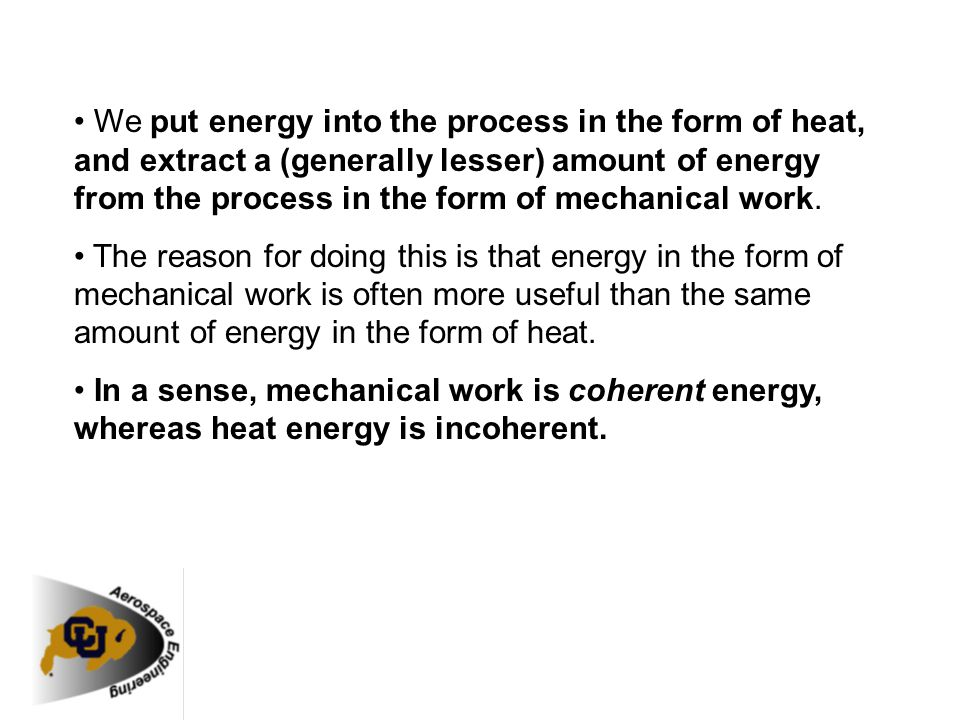 • We put energy into the process in the form of heat, and extract a (generally lesser) amount of energy from the process in the form of mechanical work.