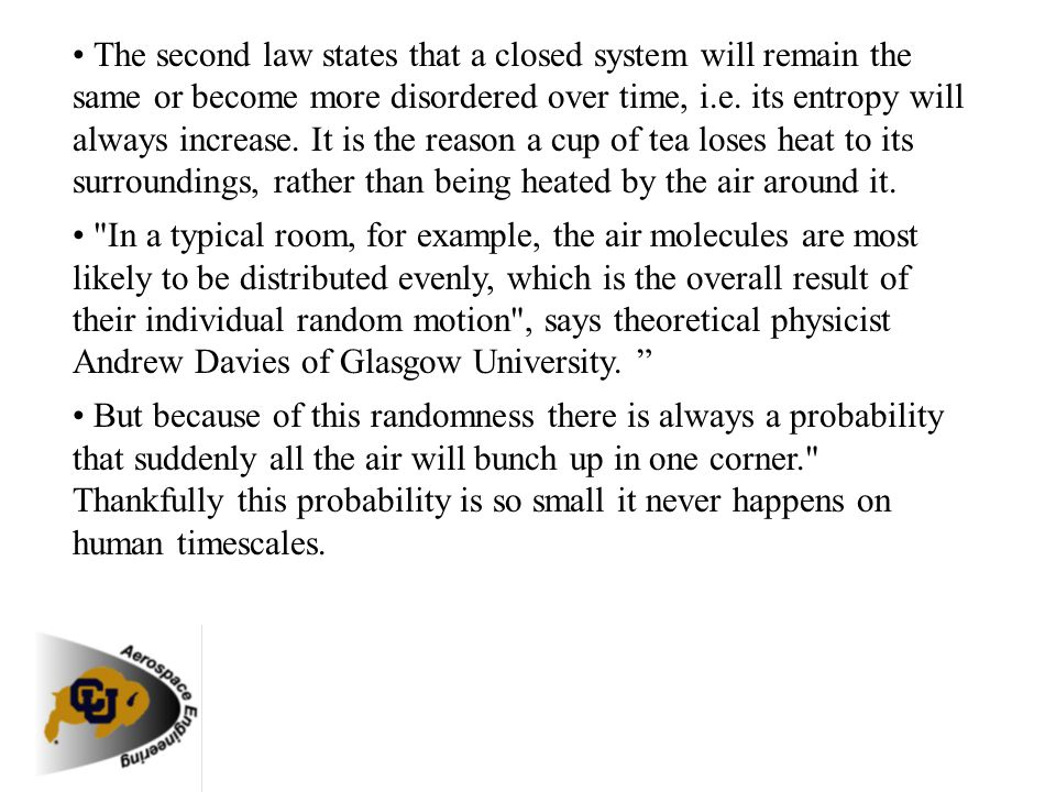 • The second law states that a closed system will remain the same or become more disordered over time, i.e. its entropy will always increase. It is the reason a cup of tea loses heat to its surroundings, rather than being heated by the air around it.
