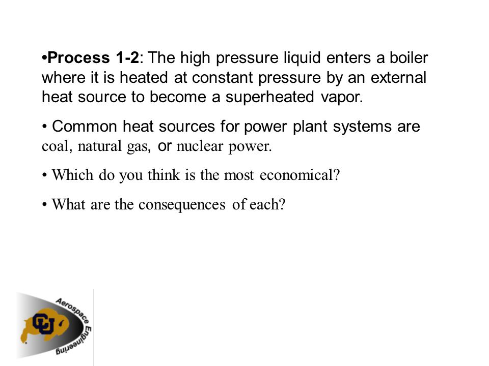 •Process 1-2: The high pressure liquid enters a boiler where it is heated at constant pressure by an external heat source to become a superheated vapor.