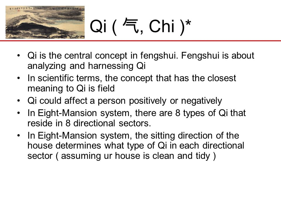 Qi ( 气, Chi )* Qi is the central concept in fengshui. Fengshui is about analyzing and harnessing Qi.