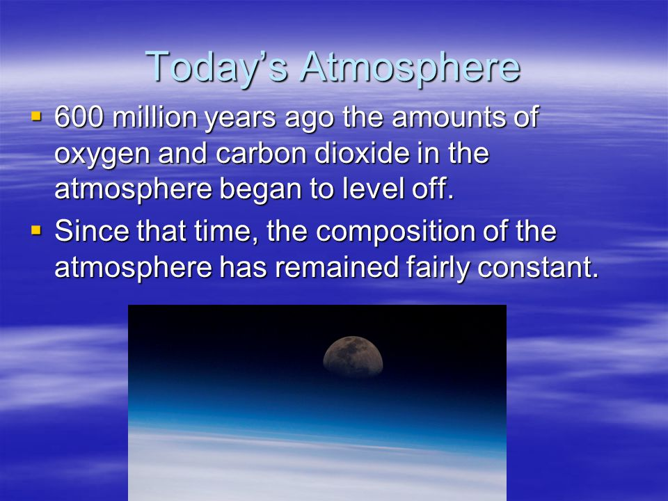 Today's Atmosphere 600 million years ago the amounts of oxygen and carbon dioxide in the atmosphere began to level off.