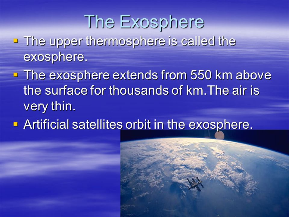 The Exosphere The upper thermosphere is called the exosphere.