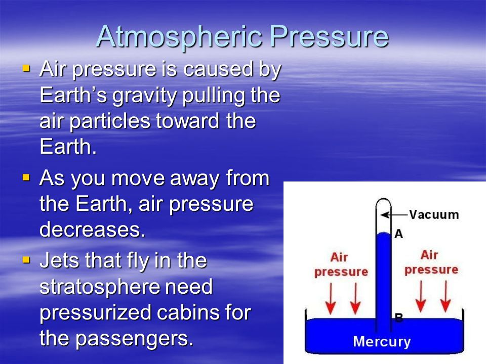 Atmospheric Pressure Air pressure is caused by Earth's gravity pulling the air particles toward the Earth.