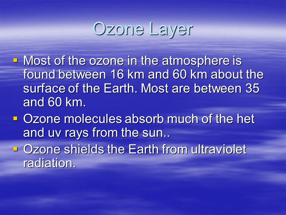 Ozone Layer Most of the ozone in the atmosphere is found between 16 km and 60 km about the surface of the Earth. Most are between 35 and 60 km.