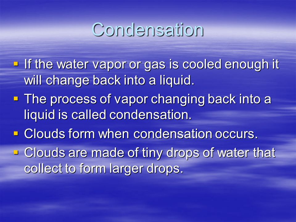 Condensation If the water vapor or gas is cooled enough it will change back into a liquid.