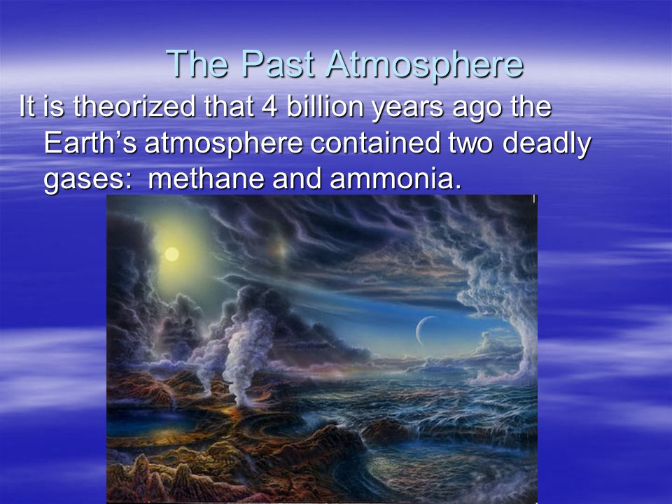 The Past Atmosphere It is theorized that 4 billion years ago the Earth's atmosphere contained two deadly gases: methane and ammonia.