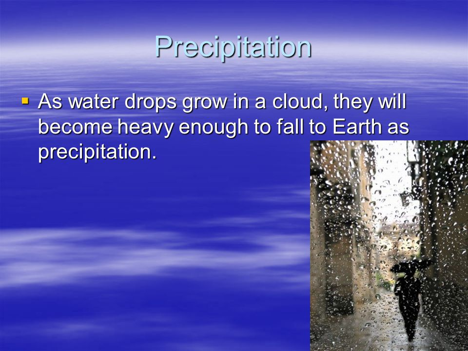 Precipitation As water drops grow in a cloud, they will become heavy enough to fall to Earth as precipitation.