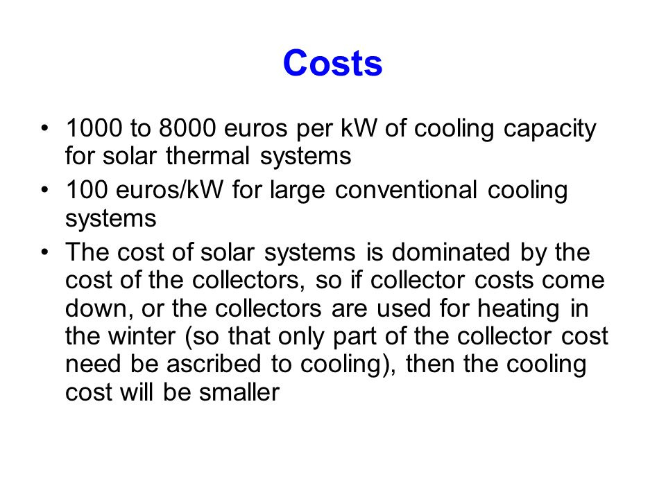 Costs 1000 to 8000 euros per kW of cooling capacity for solar thermal systems. 100 euros/kW for large conventional cooling systems.