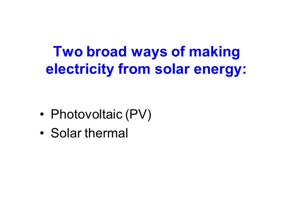 Two broad ways of making electricity from solar energy: