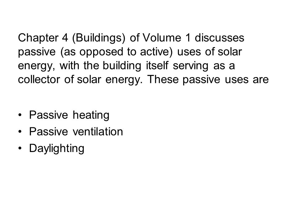 Chapter 4 (Buildings) of Volume 1 discusses passive (as opposed to active) uses of solar energy, with the building itself serving as a collector of solar energy. These passive uses are