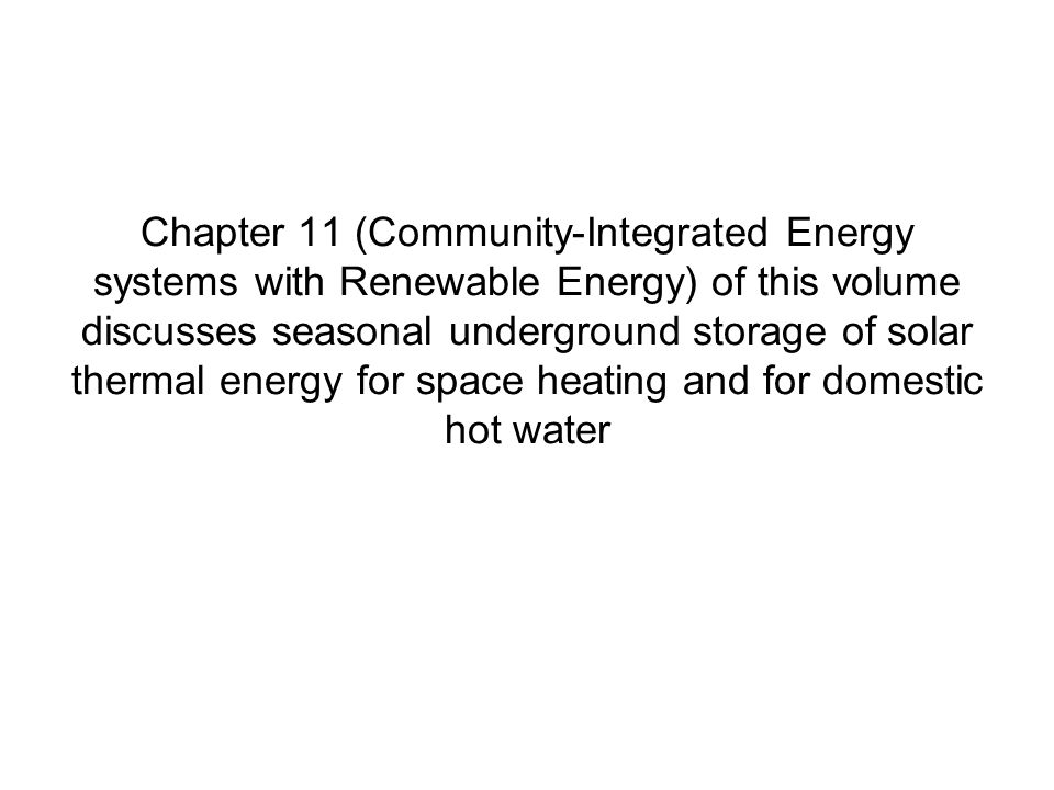 Chapter 11 (Community-Integrated Energy systems with Renewable Energy) of this volume discusses seasonal underground storage of solar thermal energy for space heating and for domestic hot water