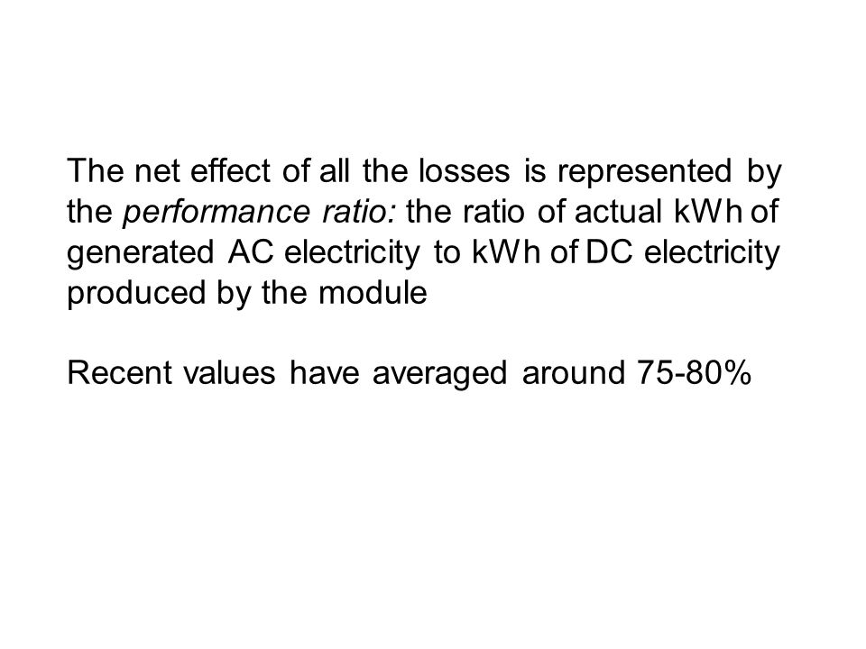 The net effect of all the losses is represented by the performance ratio: the ratio of actual kWh of generated AC electricity to kWh of DC electricity produced by the module Recent values have averaged around 75-80%
