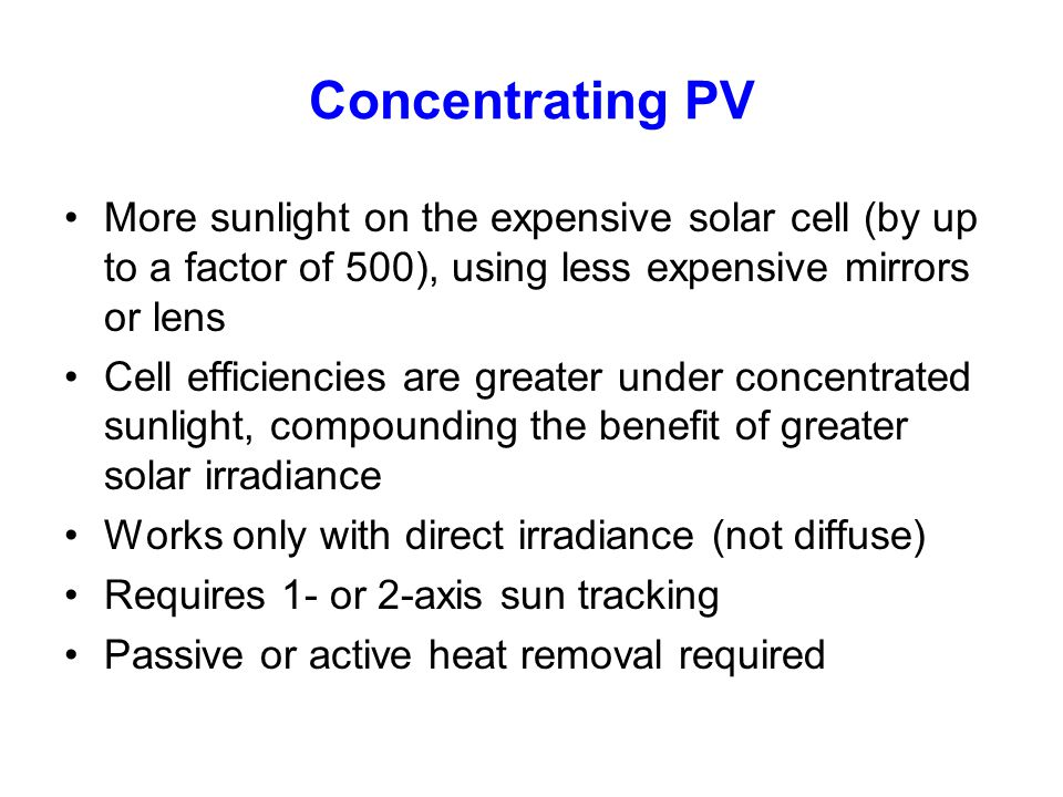 Concentrating PV More sunlight on the expensive solar cell (by up to a factor of 500), using less expensive mirrors or lens.