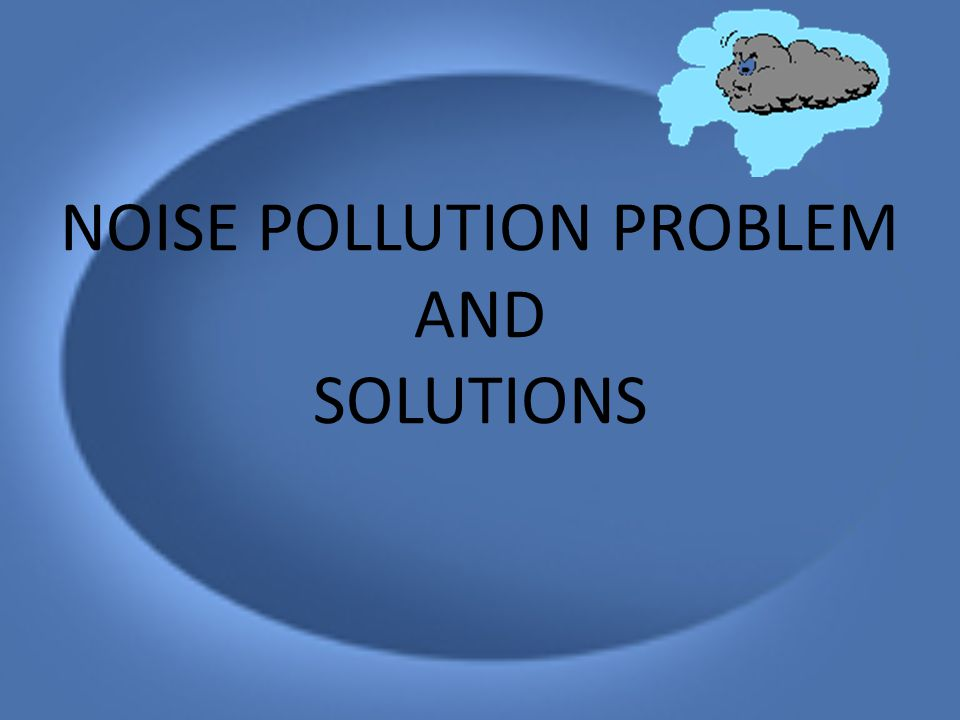 NOISE POLLUTION PROBLEM AND SOLUTIONS