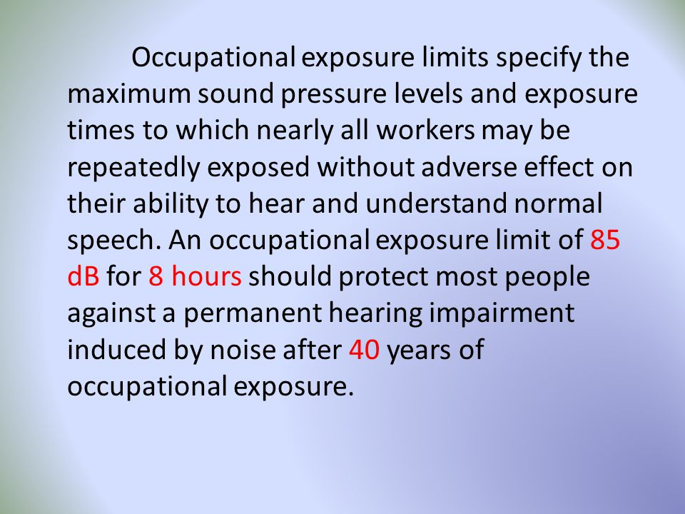 Occupational exposure limits specify the maximum sound pressure levels and exposure times to which nearly all workers may be repeatedly exposed without adverse effect on their ability to hear and understand normal speech.