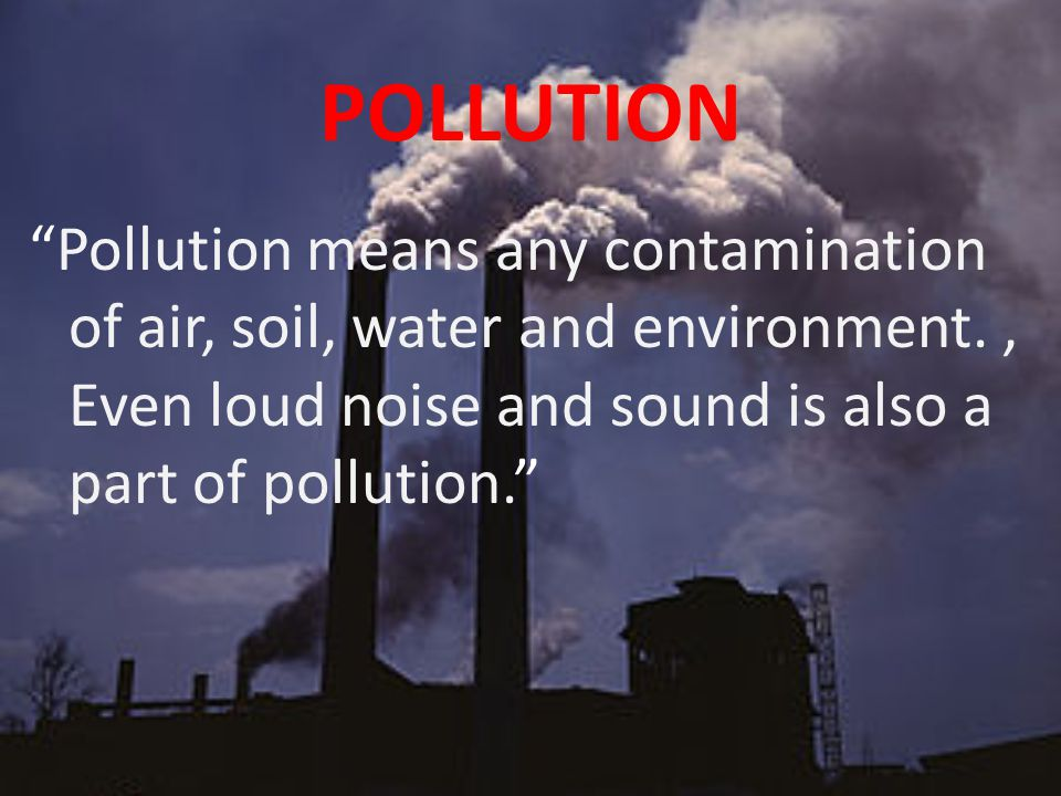 POLLUTION Pollution means any contamination of air, soil, water and environment.