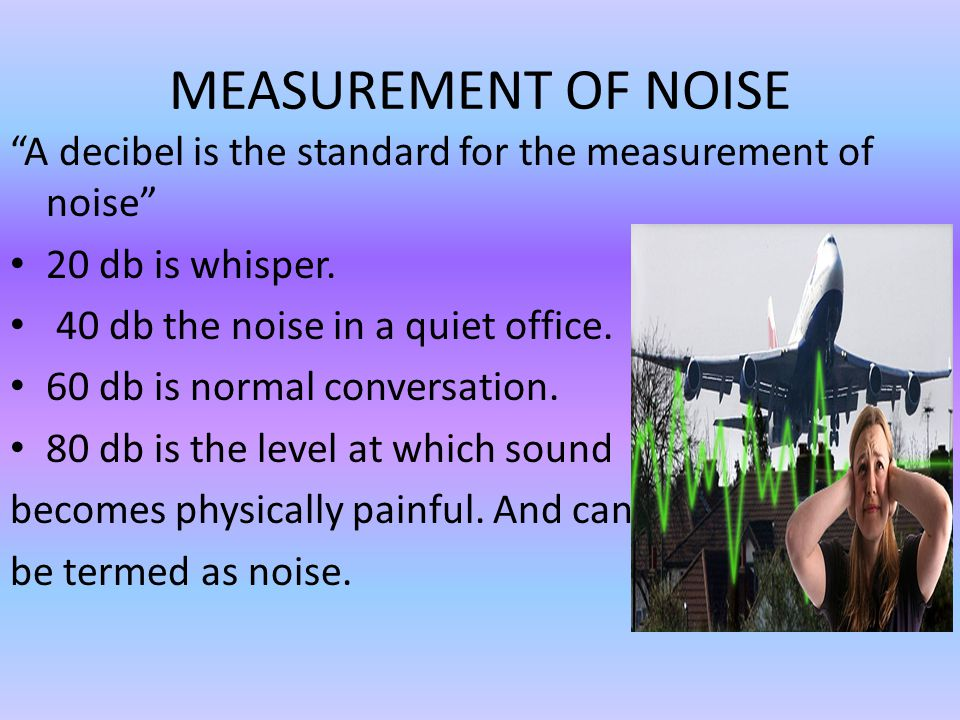 MEASUREMENT OF NOISE A decibel is the standard for the measurement of noise 20 db is whisper. 40 db the noise in a quiet office.