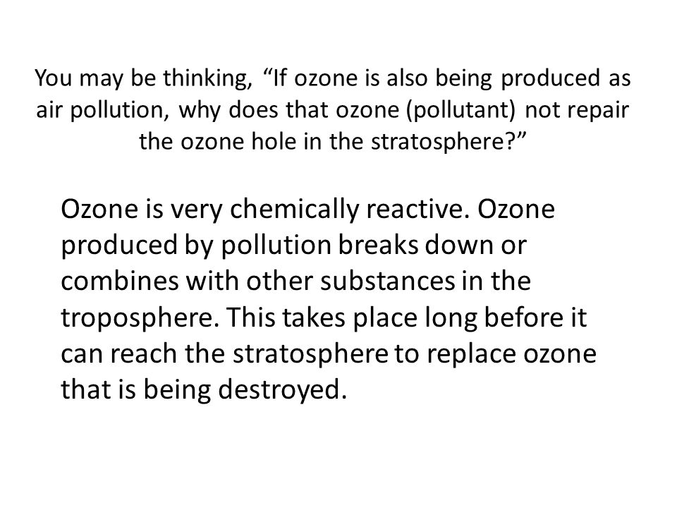 You may be thinking, If ozone is also being produced as air pollution, why does that ozone (pollutant) not repair the ozone hole in the stratosphere
