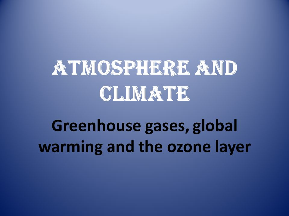 Greenhouse gases, global warming and the ozone layer