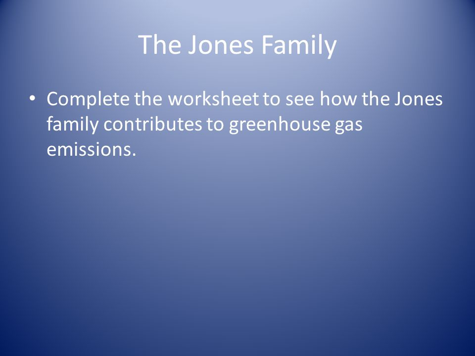 The Jones Family Complete the worksheet to see how the Jones family contributes to greenhouse gas emissions.