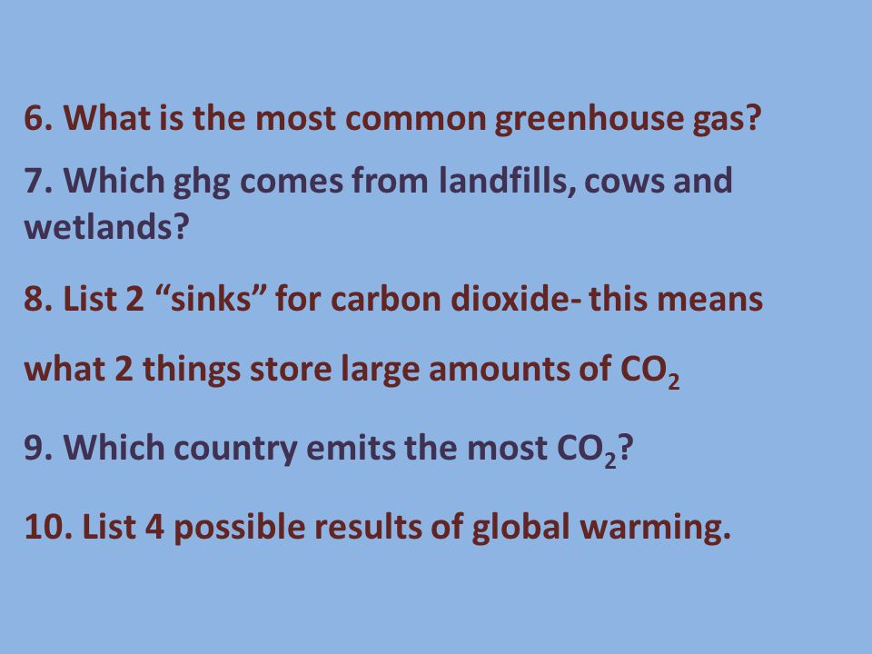 6. What is the most common greenhouse gas. 7