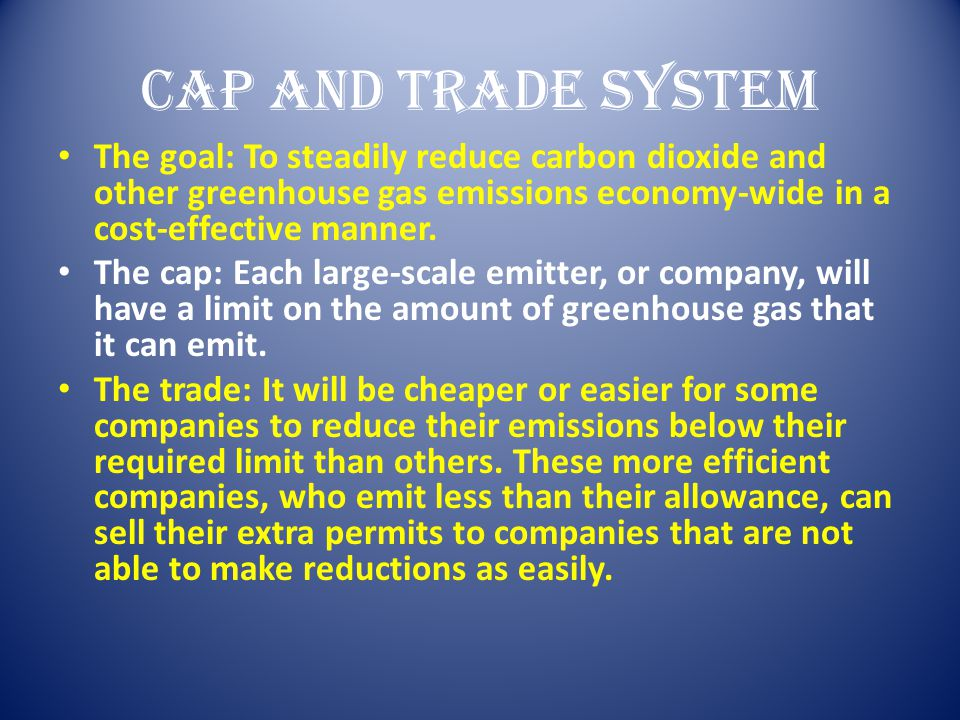 Cap and Trade System The goal: To steadily reduce carbon dioxide and other greenhouse gas emissions economy-wide in a cost-effective manner.