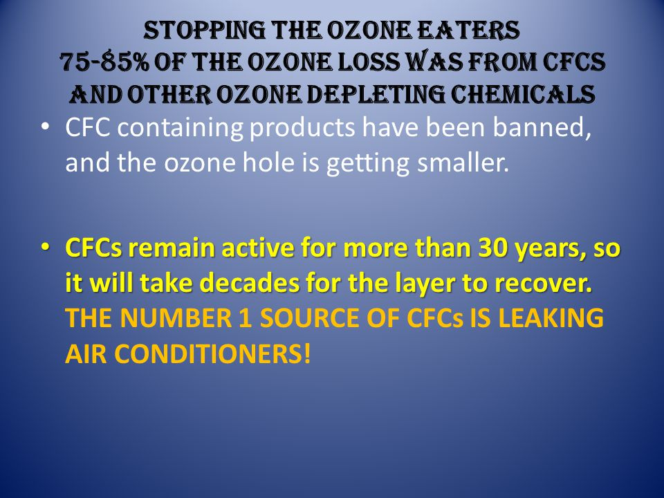 STOPPING THE OZONE EATERS 75-85% of the ozone loss was from CFCs and other ozone depleting chemicals