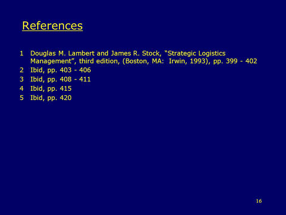 References Douglas M. Lambert and James R. Stock, Strategic Logistics Management , third edition, (Boston, MA: Irwin, 1993), pp. 399 - 402.