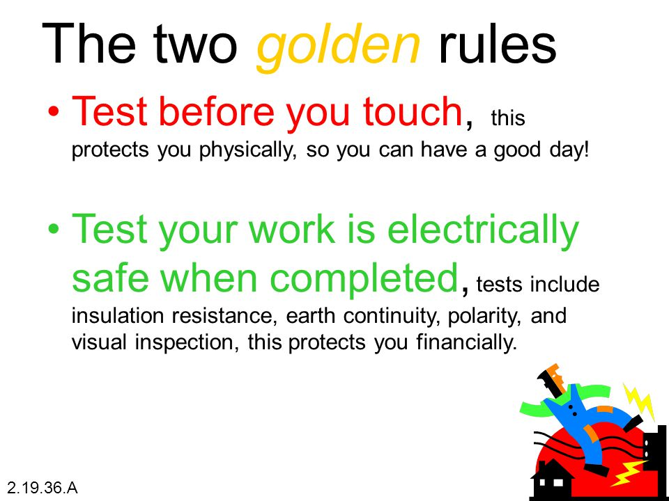 The two golden rules Test before you touch, this protects you physically, so you can have a good day!