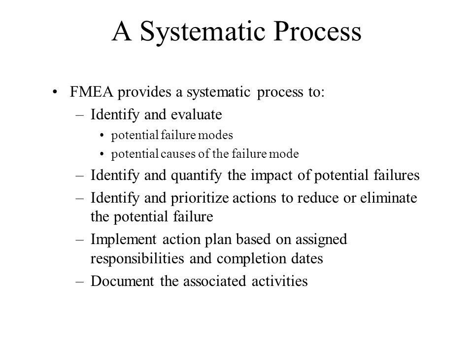 A Systematic Process FMEA provides a systematic process to: