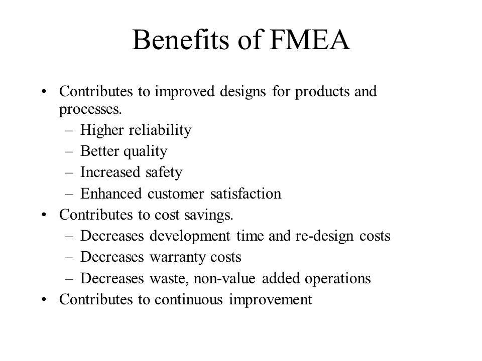 Benefits of FMEA Contributes to improved designs for products and processes. Higher reliability. Better quality.