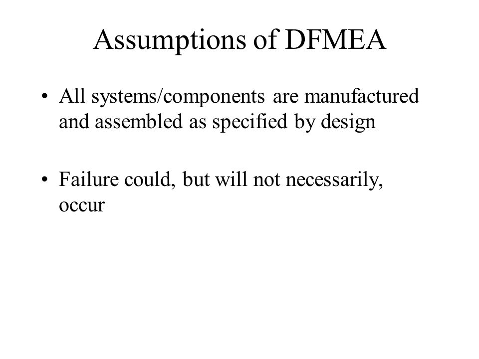 Assumptions of DFMEA All systems/components are manufactured and assembled as specified by design.