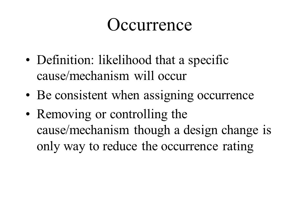 Occurrence Definition: likelihood that a specific cause/mechanism will occur. Be consistent when assigning occurrence.
