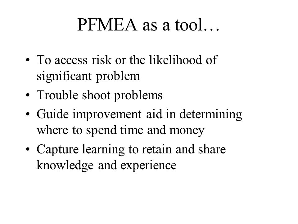 PFMEA as a tool… To access risk or the likelihood of significant problem. Trouble shoot problems.