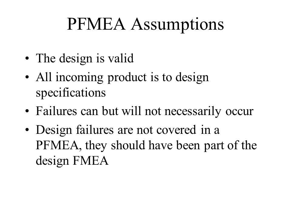 PFMEA Assumptions The design is valid