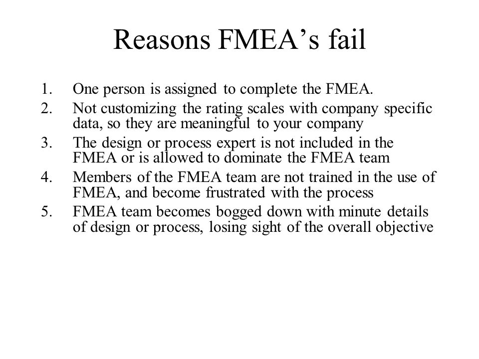 Reasons FMEA's fail One person is assigned to complete the FMEA.