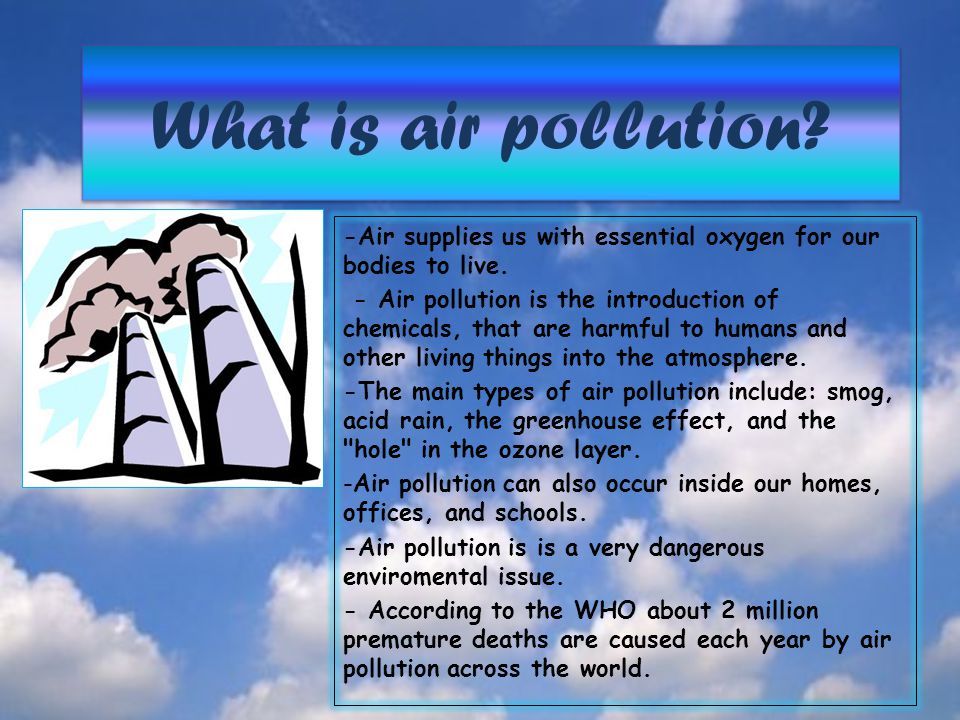 What is air pollution -Air supplies us with essential oxygen for our bodies to live.