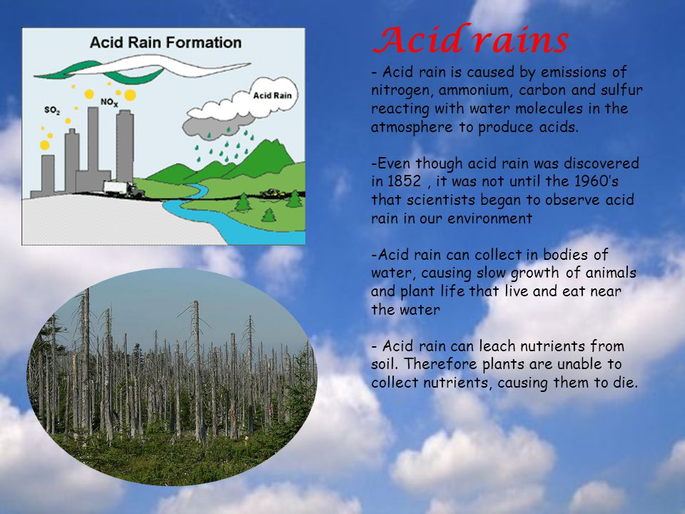 Acid rains - Acid rain is caused by emissions of nitrogen, ammonium, carbon and sulfur reacting with water molecules in the atmosphere to produce acids.