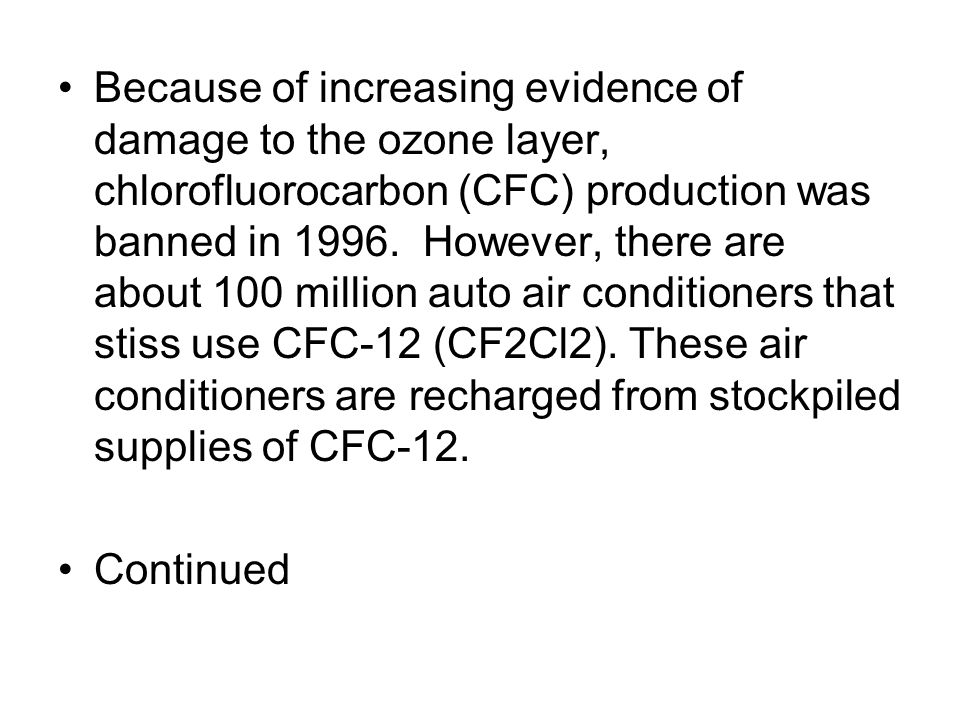 Because of increasing evidence of damage to the ozone layer, chlorofluorocarbon (CFC) production was banned in 1996. However, there are about 100 million auto air conditioners that stiss use CFC-12 (CF2Cl2). These air conditioners are recharged from stockpiled supplies of CFC-12.