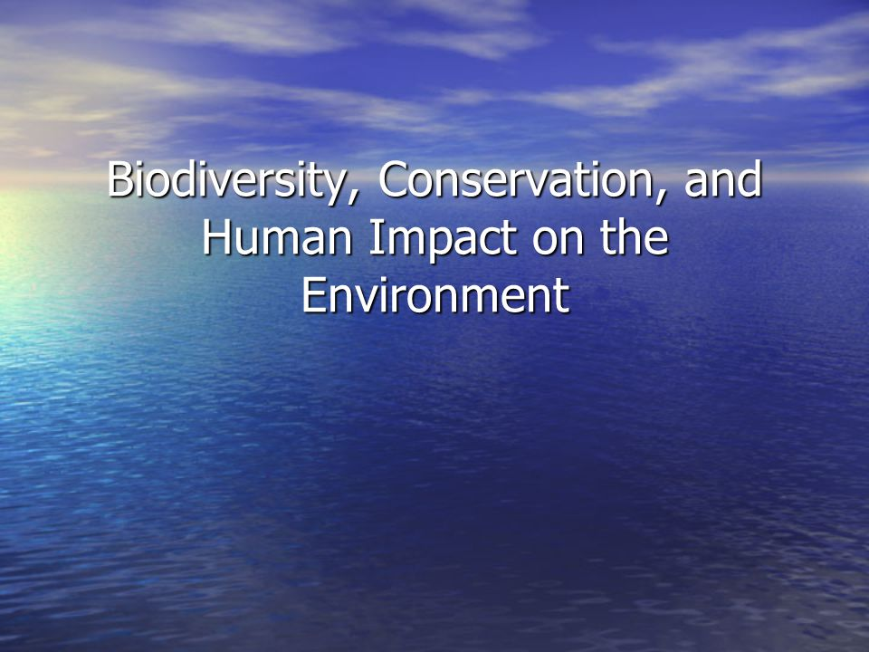 Biodiversity, Conservation, and Human Impact on the Environment