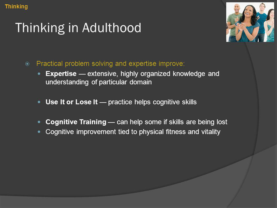 Thinking in Adulthood Practical problem solving and expertise improve: