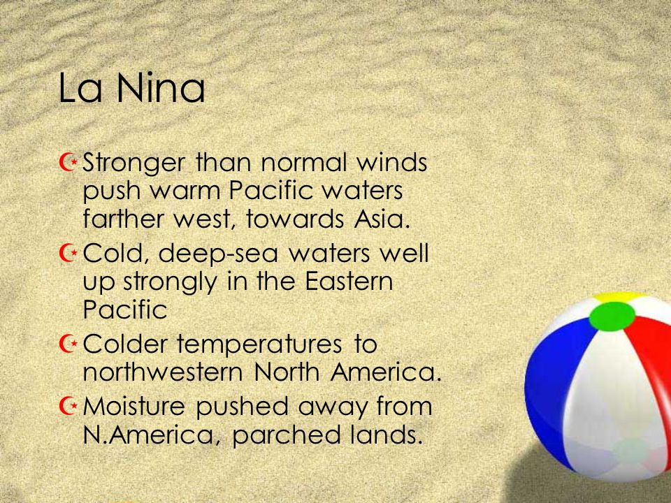 La Nina Stronger than normal winds push warm Pacific waters farther west, towards Asia.