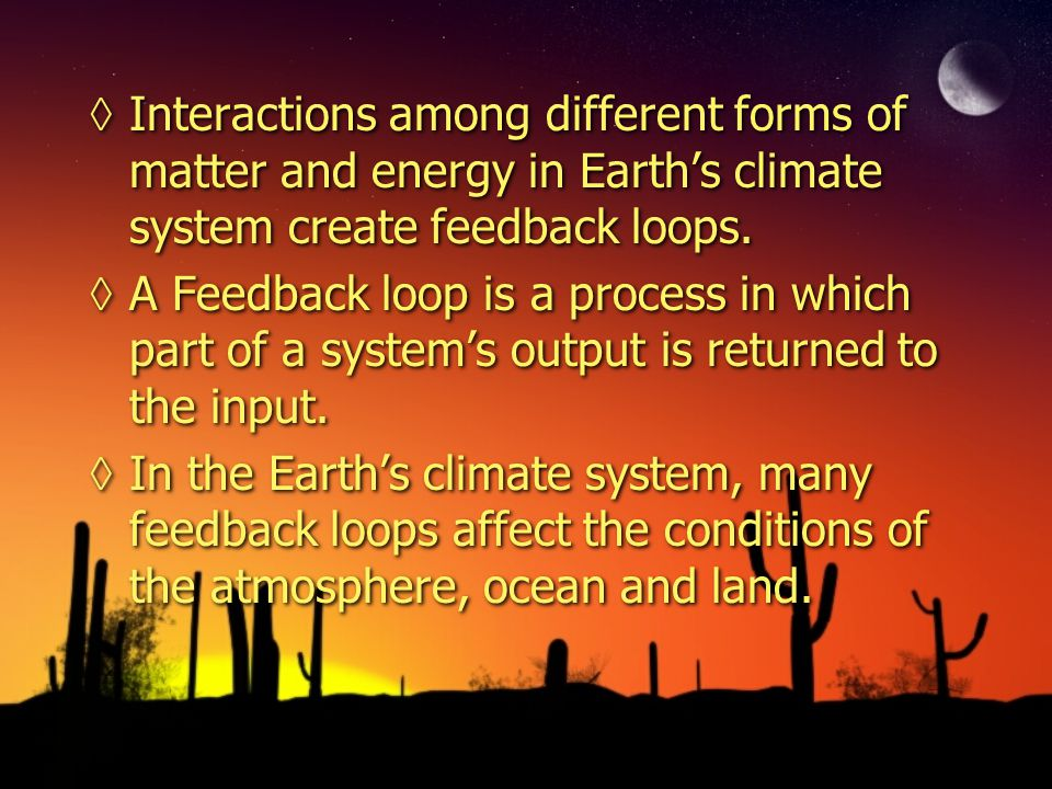 Interactions among different forms of matter and energy in Earth's climate system create feedback loops.