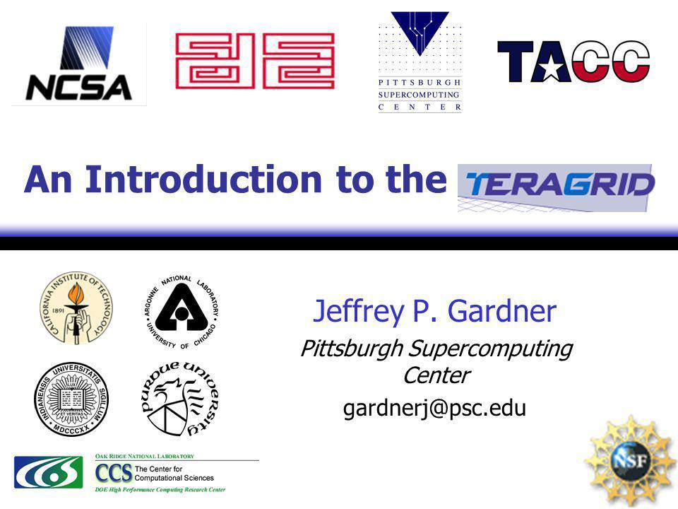 Jeffrey P. Gardner Pittsburgh Supercomputing Center gardnerj@psc.edu